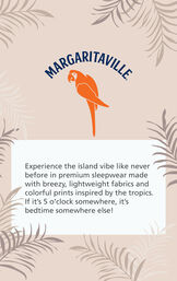 Margaritaville Logo with the following copy - Experience the island vibe like never before in premium sleepwear made with breezy, lightweight fabrics and colorful prints inspired by the tropics. If it's 5 o'clock somewhere, it's bedtime somewhere else! image number 5