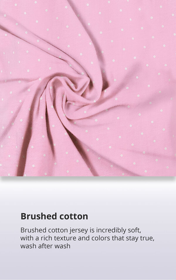 Pink Pin Dot Fabric Swatch with the following copy: Brushed cotton jersey is soft, inside and out. Machine washable cotton jersey won't fade or thin out. High-quality fabric means colors stay bright. Comfy mid-weight fabric is breathable. image number 5
