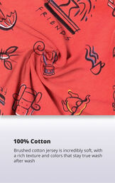 Friends PJ fabric with the following copy: 100 percent brushed cotton jersey is incredibly soft, with a rich texture and colors that stay true wash after wash image number 5
