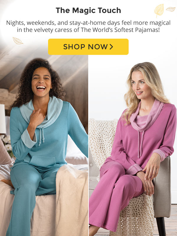 The Magic Touch. Nights, weekends, and stay-at-home days feel more magical in the velvety caress of the World's Softest Pajamas! Shop Now