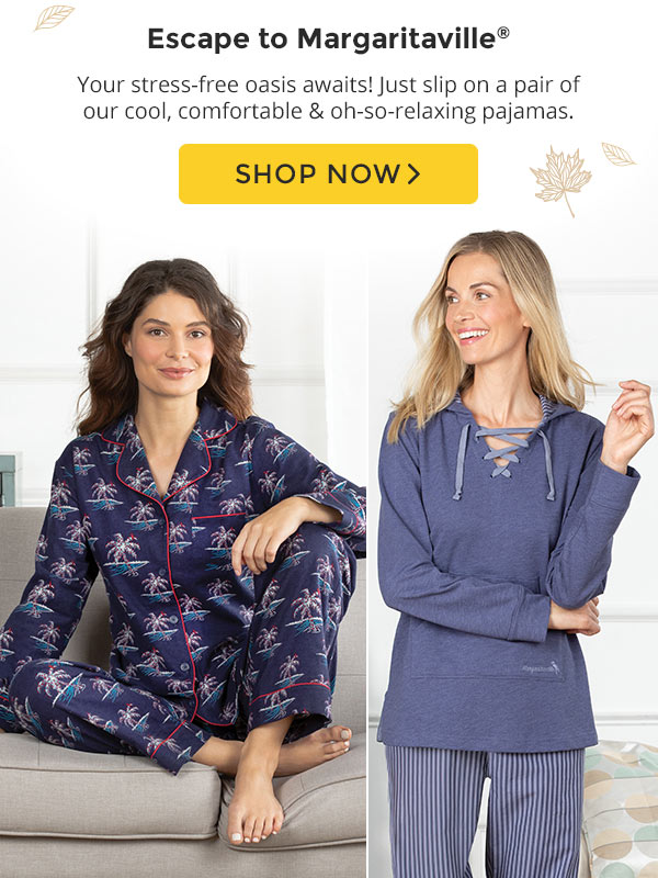 Eascape to Margaritaville. Your stress-free oasis awaits! Just slip on a pair of our cool, comfortable and oh-so-relaxing pajamas. Shop Now