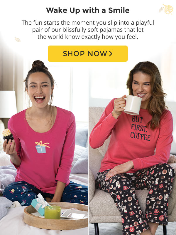 Wake up with a smile! The fun starts the moment you slip into a playful pair of our blissfully soft pajamas that let the world know exactly how you feel. Shop Now