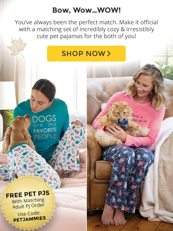 Bow, Wow Wow! You've always been the perfect match. Make it official with a matching set of incredibly cozy & irresistibly cute pet pajamas for the both of you! Free pet pajamas with matching adult pajama order. Use code Petjammies. Shop Now